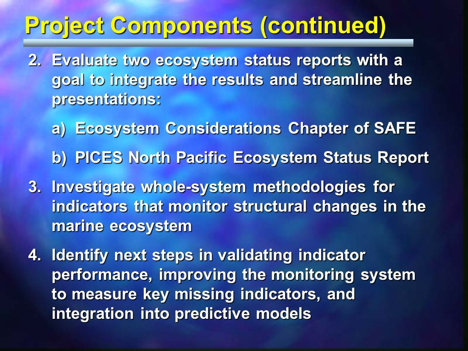 Project Components (continued) 2.Evaluate two ecosystem status reports with a goal to integrate the results and streamline the presentations: a)Ecosystem Considerations Chapter of SAFE b)PICES North Pacific Ecosystem Status Report 3.Investigate whole-system methodologies for indicators that monitor structural changes in the marine ecosystem 4.Identify next steps in validating indicator performance, improving the monitoring system to measure key missing indicators, and integration into predictive models