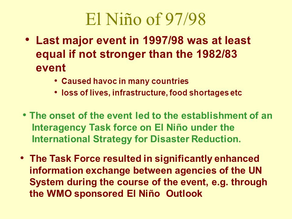 El Niño of 97/98 Last major event in 1997/98 was at least equal if not stronger than the 1982/83 event Caused havoc in many countries loss of lives, infrastructure, food shortages etc The onset of the event led to the establishment of an Interagency Task force on El Niño under the International Strategy for Disaster Reduction.