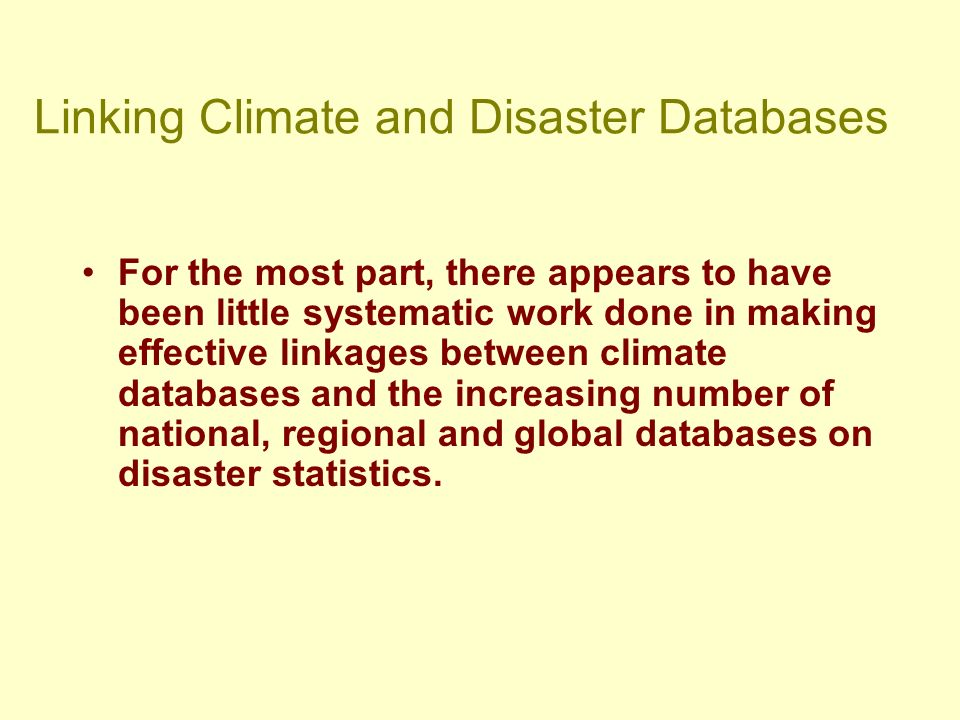 Linking Climate and Disaster Databases For the most part, there appears to have been little systematic work done in making effective linkages between climate databases and the increasing number of national, regional and global databases on disaster statistics.