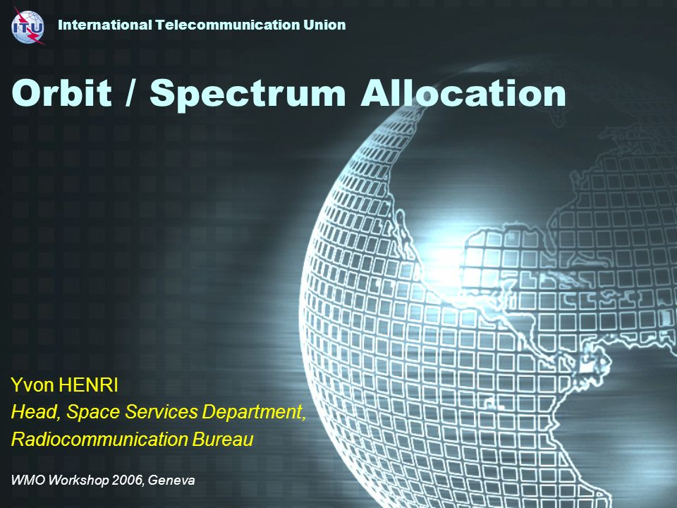 International Telecommunication Union Yvon HENRI Head, Space Services Department, Radiocommunication Bureau WMO Workshop 2006, Geneva Orbit / Spectrum Allocation