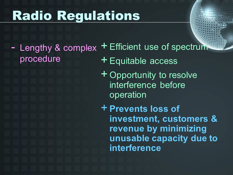 Radio Regulations - Lengthy & complex procedure + Efficient use of spectrum + Equitable access + Opportunity to resolve interference before operation + Prevents loss of investment, customers & revenue by minimizing unusable capacity due to interference