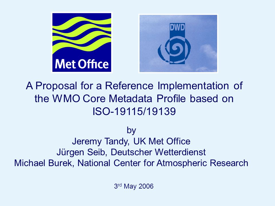 Page 1 A Proposal for a Reference Implementation of the WMO Core Metadata Profile based on ISO-19115/19139 3 rd May 2006 by Jeremy Tandy, UK Met Office Jürgen Seib, Deutscher Wetterdienst Michael Burek, National Center for Atmospheric Research