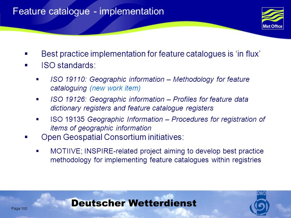 Page 100 Feature catalogue - implementation Best practice implementation for feature catalogues is in flux ISO standards: ISO 19110: Geographic information – Methodology for feature cataloguing (new work item) ISO 19126: Geographic information – Profiles for feature data dictionary registers and feature catalogue registers ISO 19135 Geographic Information – Procedures for registration of items of geographic information Open Geospatial Consortium initiatives: MOTIIVE; INSPIRE-related project aiming to develop best practice methodology for implementing feature catalogues within registries