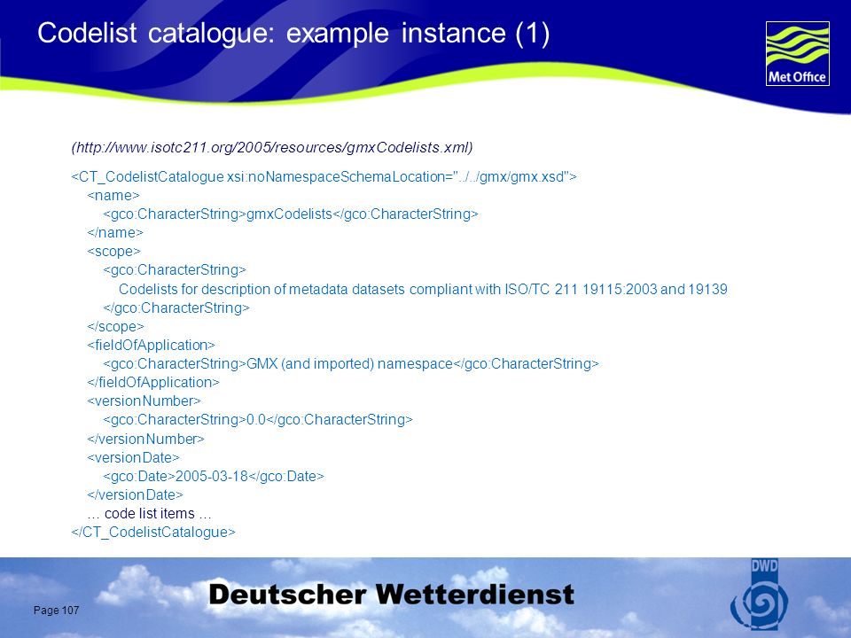 Page 107 Codelist catalogue: example instance (1) (http://www.isotc211.org/2005/resources/gmxCodelists.xml) gmxCodelists Codelists for description of metadata datasets compliant with ISO/TC 211 19115:2003 and 19139 GMX (and imported) namespace 0.0 2005-03-18 … code list items …