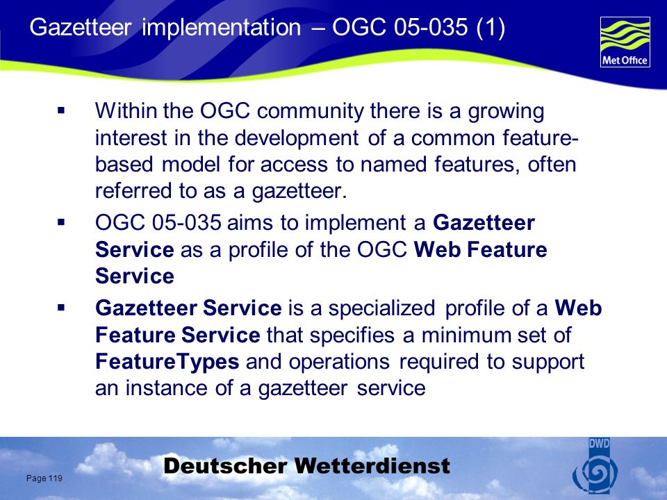 Page 119 Gazetteer implementation – OGC 05-035 (1) Within the OGC community there is a growing interest in the development of a common feature- based model for access to named features, often referred to as a gazetteer.