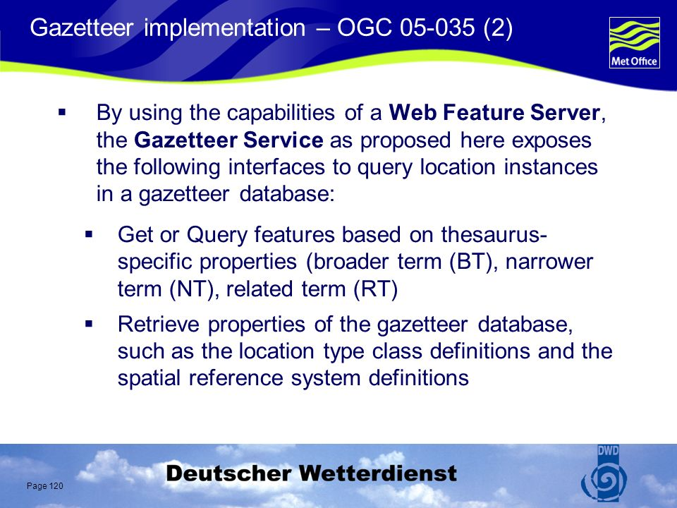 Page 120 Gazetteer implementation – OGC 05-035 (2) By using the capabilities of a Web Feature Server, the Gazetteer Service as proposed here exposes the following interfaces to query location instances in a gazetteer database: Get or Query features based on thesaurus- specific properties (broader term (BT), narrower term (NT), related term (RT) Retrieve properties of the gazetteer database, such as the location type class definitions and the spatial reference system definitions