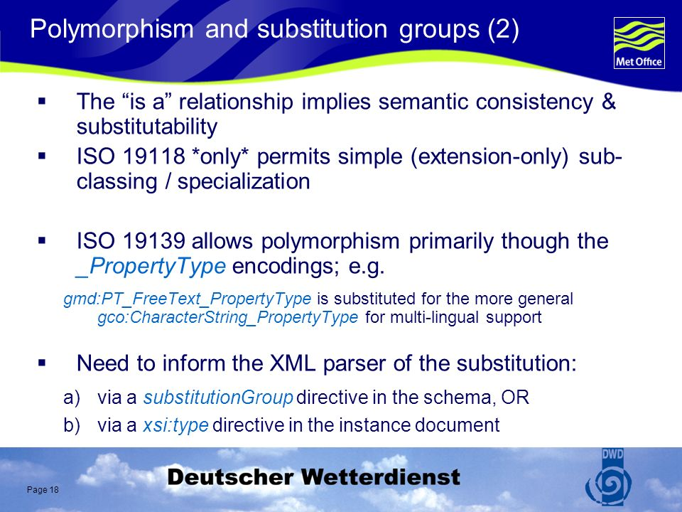 Page 18 Polymorphism and substitution groups (2) The is a relationship implies semantic consistency & substitutability ISO 19118 *only* permits simple (extension-only) sub- classing / specialization ISO 19139 allows polymorphism primarily though the _PropertyType encodings; e.g.