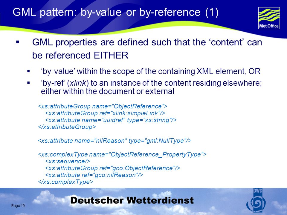 Page 19 GML pattern: by-value or by-reference (1) GML properties are defined such that the content can be referenced EITHER by-value within the scope of the containing XML element, OR by-ref (xlink) to an instance of the content residing elsewhere; either within the document or external