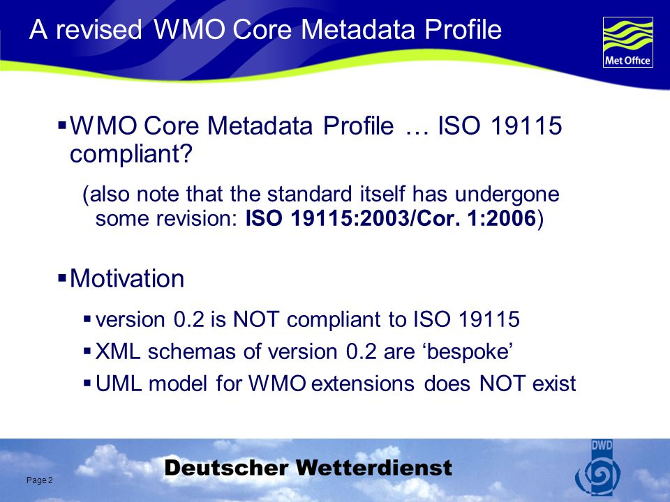 Page 3 ISO 19115 compliance WMO Core Profile v0.2 breaks the extension rules defined in ISO19115 Annex C WMO encoding does not match ISO 19115 Changes to ISO 19115 (extensions) not in WMO- governed namespace Examples: Cardinality restricted Optional attributes removed … and much worse … (DQ_DataQuality) Further issues were noted in the WMO IPET-MI report prepared by Clemens Portele