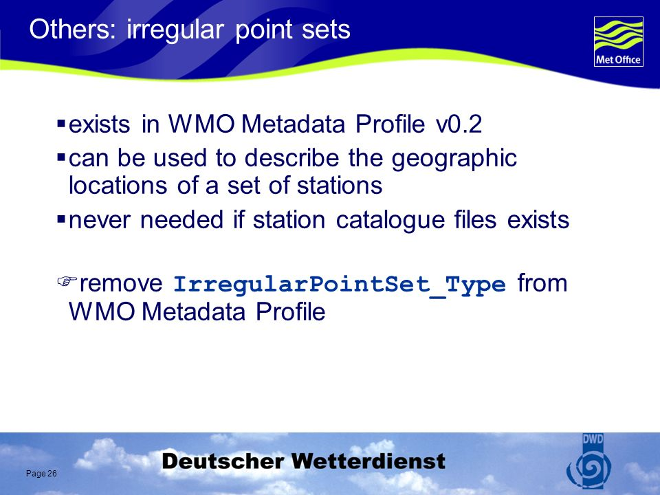 Page 26 Others: irregular point sets exists in WMO Metadata Profile v0.2 can be used to describe the geographic locations of a set of stations never needed if station catalogue files exists remove IrregularPointSet_Type from WMO Metadata Profile