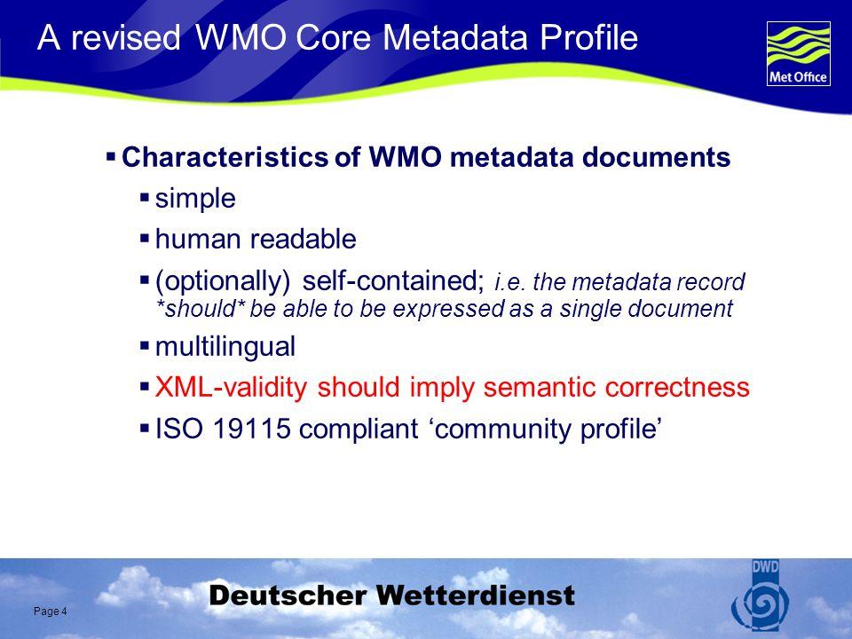 Page 4 A revised WMO Core Metadata Profile Characteristics of WMO metadata documents simple human readable (optionally) self-contained; i.e.