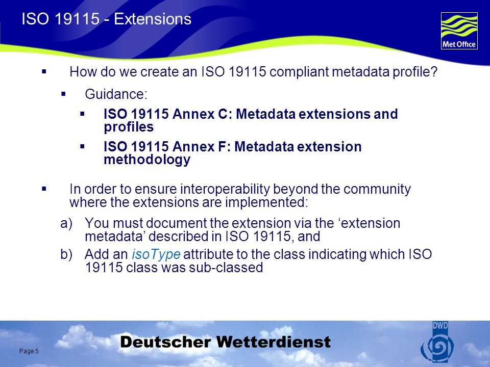 Page 6 ISO 19115 Clause C.2: Types of extensions adding a new metadata section creating a new metadata code list to replace the domain of an existing metadata element that has free text listed as its domain value creating new metadata code list elements (expanding a code list) adding a new metadata element adding a new metadata entity imposing a more stringent obligation on an existing metadata element imposing a more restrictive domain on an existing metadata element