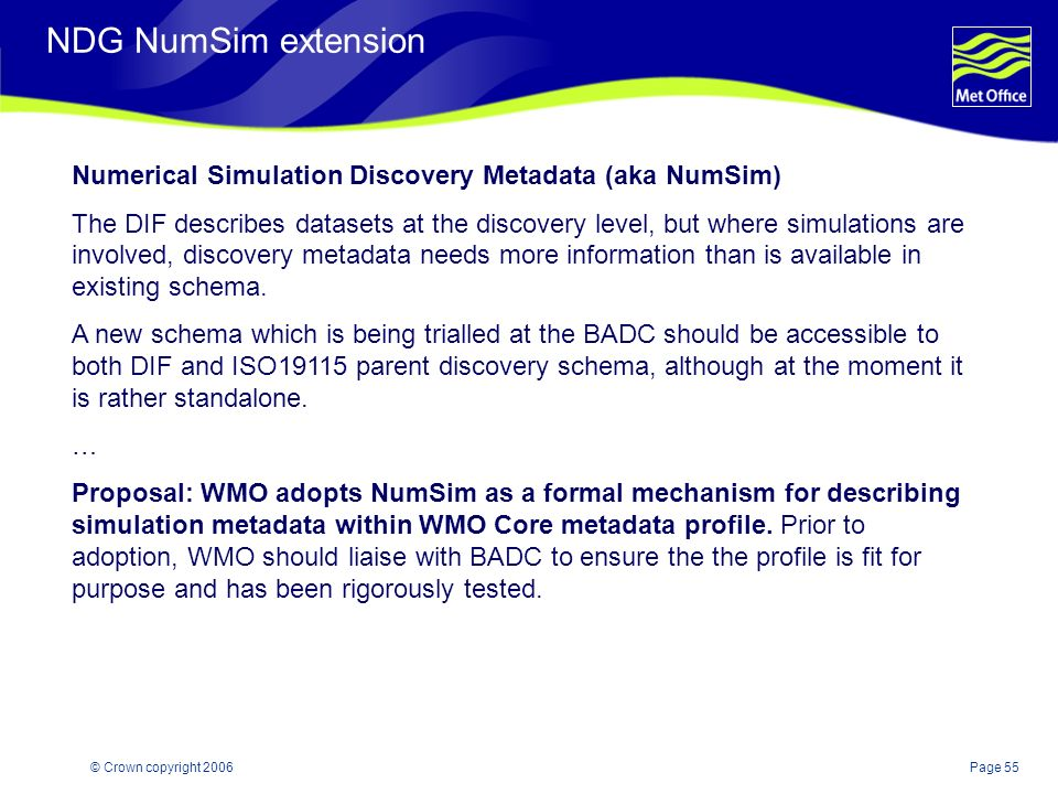 Page 55© Crown copyright 2006 NDG NumSim extension Numerical Simulation Discovery Metadata (aka NumSim) The DIF describes datasets at the discovery level, but where simulations are involved, discovery metadata needs more information than is available in existing schema.