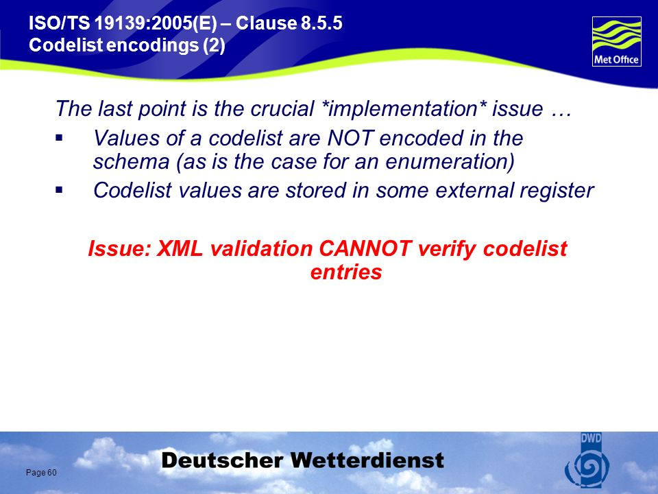 Page 60 ISO/TS 19139:2005(E) – Clause 8.5.5 Codelist encodings (2) The last point is the crucial *implementation* issue … Values of a codelist are NOT encoded in the schema (as is the case for an enumeration) Codelist values are stored in some external register Issue: XML validation CANNOT verify codelist entries