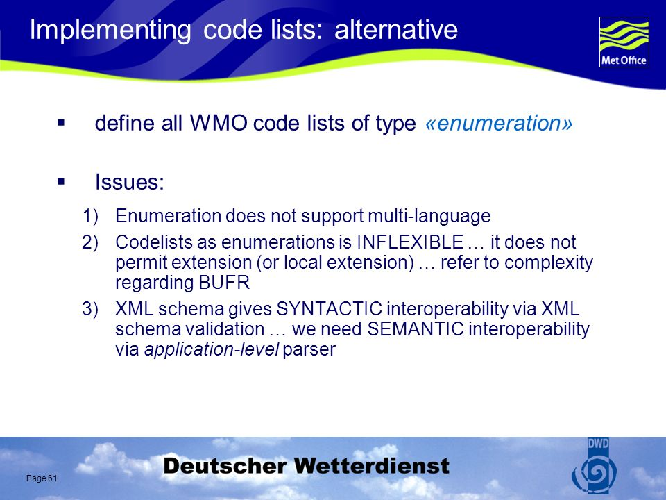 Page 61 Implementing code lists: alternative define all WMO code lists of type «enumeration» Issues: 1)Enumeration does not support multi-language 2)Codelists as enumerations is INFLEXIBLE … it does not permit extension (or local extension) … refer to complexity regarding BUFR 3)XML schema gives SYNTACTIC interoperability via XML schema validation … we need SEMANTIC interoperability via application-level parser