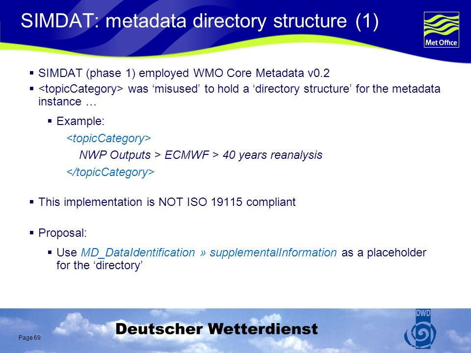 Page 69 SIMDAT: metadata directory structure (1) SIMDAT (phase 1) employed WMO Core Metadata v0.2 was misused to hold a directory structure for the metadata instance … Example: NWP Outputs > ECMWF > 40 years reanalysis This implementation is NOT ISO 19115 compliant Proposal: Use MD_DataIdentification » supplementalInformation as a placeholder for the directory