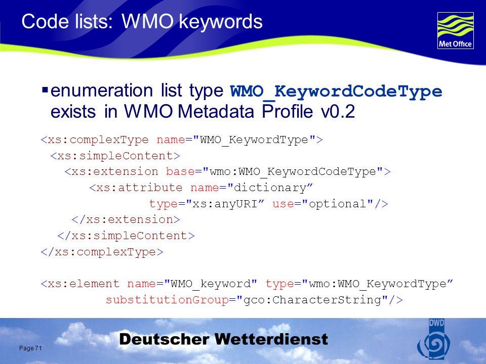 Page 71 Code lists: WMO keywords enumeration list type WMO_KeywordCodeType exists in WMO Metadata Profile v0.2 <xs:attribute name= dictionary type= xs:anyURI use= optional /> <xs:element name= WMO_keyword type= wmo:WMO_KeywordType substitutionGroup= gco:CharacterString />