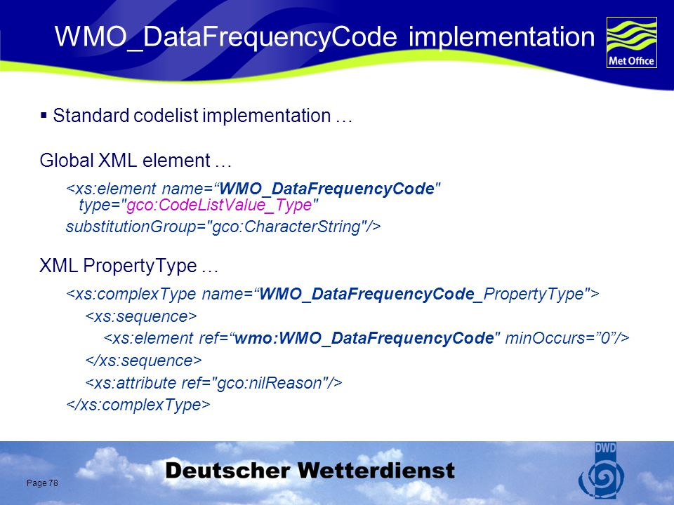 Page 78 WMO_DataFrequencyCode implementation Standard codelist implementation … Global XML element … <xs:element name=WMO_DataFrequencyCode type= gco:CodeListValue_Type substitutionGroup= gco:CharacterString /> XML PropertyType …