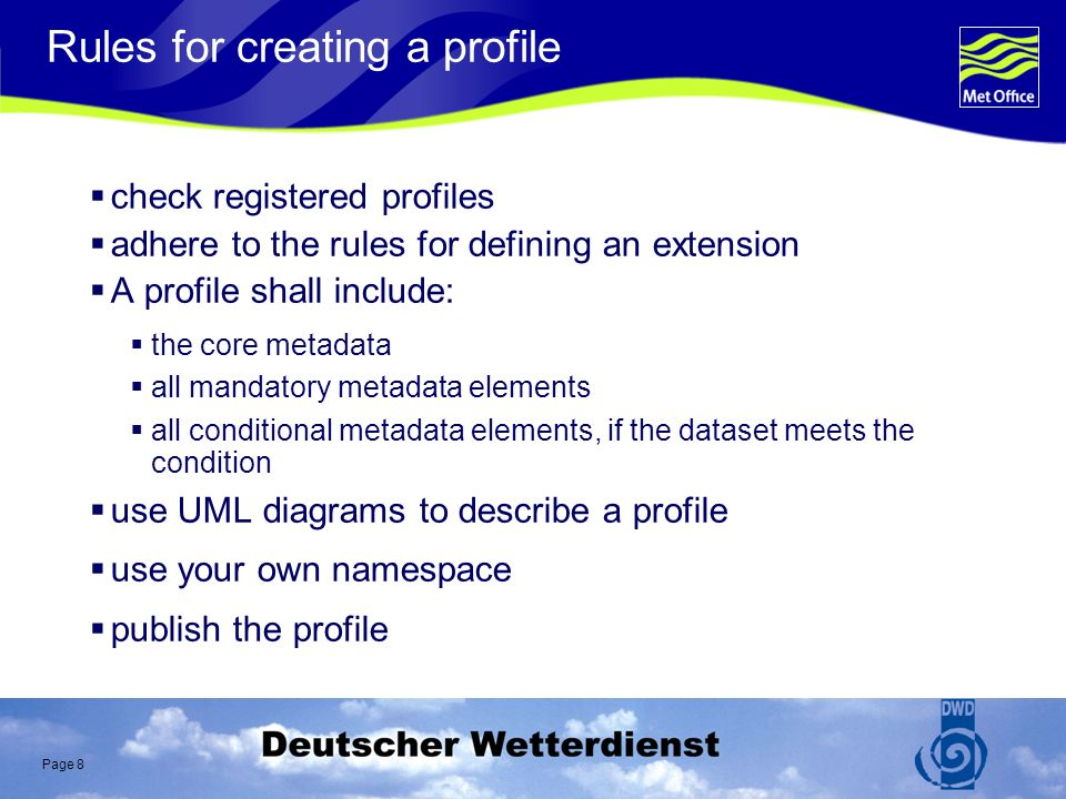 Page 8 Rules for creating a profile check registered profiles adhere to the rules for defining an extension A profile shall include: the core metadata all mandatory metadata elements all conditional metadata elements, if the dataset meets the condition use UML diagrams to describe a profile use your own namespace publish the profile
