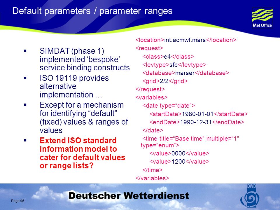 Page 96 Default parameters / parameter ranges SIMDAT (phase 1) implemented bespoke service binding constructs ISO 19119 provides alternative implementation … Except for a mechanism for identifying default (fixed) values & ranges of values Extend ISO standard information model to cater for default values or range lists.