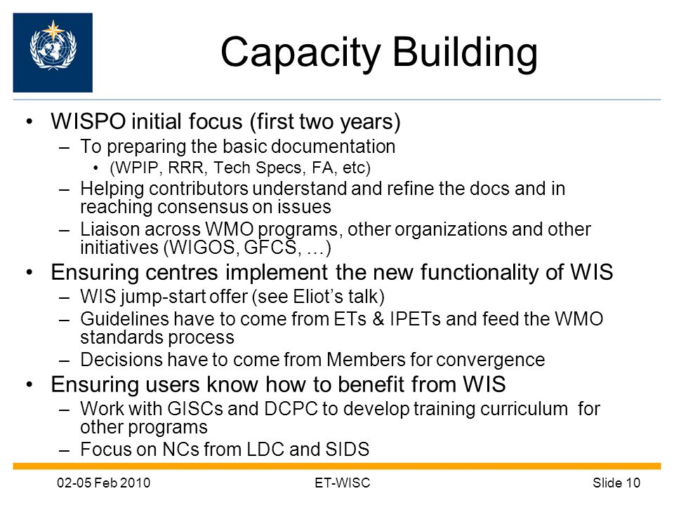 02-05 Feb 2010ET-WISCSlide 10 Capacity Building WISPO initial focus (first two years) –To preparing the basic documentation (WPIP, RRR, Tech Specs, FA, etc) –Helping contributors understand and refine the docs and in reaching consensus on issues –Liaison across WMO programs, other organizations and other initiatives (WIGOS, GFCS, …) Ensuring centres implement the new functionality of WIS –WIS jump-start offer (see Eliots talk) –Guidelines have to come from ETs & IPETs and feed the WMO standards process –Decisions have to come from Members for convergence Ensuring users know how to benefit from WIS –Work with GISCs and DCPC to develop training curriculum for other programs –Focus on NCs from LDC and SIDS