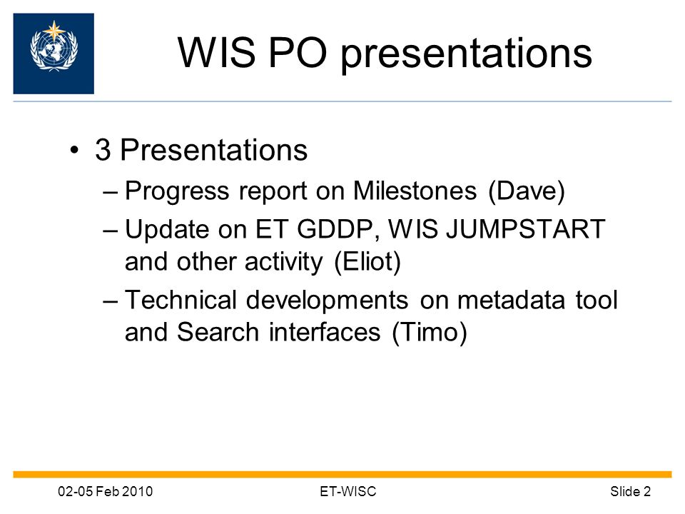 02-05 Feb 2010ET-WISCSlide 2 WIS PO presentations 3 Presentations –Progress report on Milestones (Dave) –Update on ET GDDP, WIS JUMPSTART and other activity (Eliot) –Technical developments on metadata tool and Search interfaces (Timo)