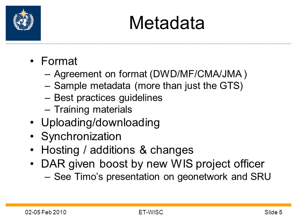 02-05 Feb 2010ET-WISCSlide 5 Metadata Format –Agreement on format (DWD/MF/CMA/JMA ) –Sample metadata (more than just the GTS) –Best practices guidelines –Training materials Uploading/downloading Synchronization Hosting / additions & changes DAR given boost by new WIS project officer –See Timos presentation on geonetwork and SRU
