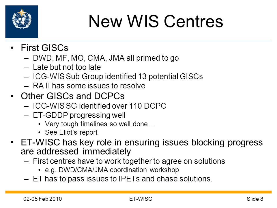 02-05 Feb 2010ET-WISCSlide 8 New WIS Centres First GISCs –DWD, MF, MO, CMA, JMA all primed to go –Late but not too late –ICG-WIS Sub Group identified