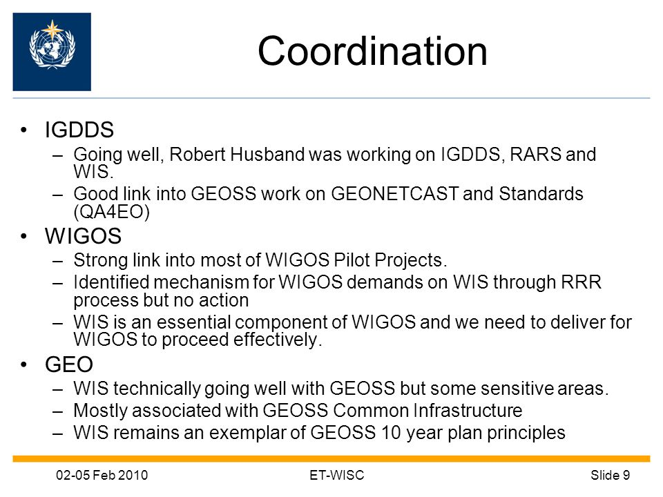 02-05 Feb 2010ET-WISCSlide 9 Coordination IGDDS –Going well, Robert Husband was working on IGDDS, RARS and WIS. –Good link into GEOSS work on GEONETCA