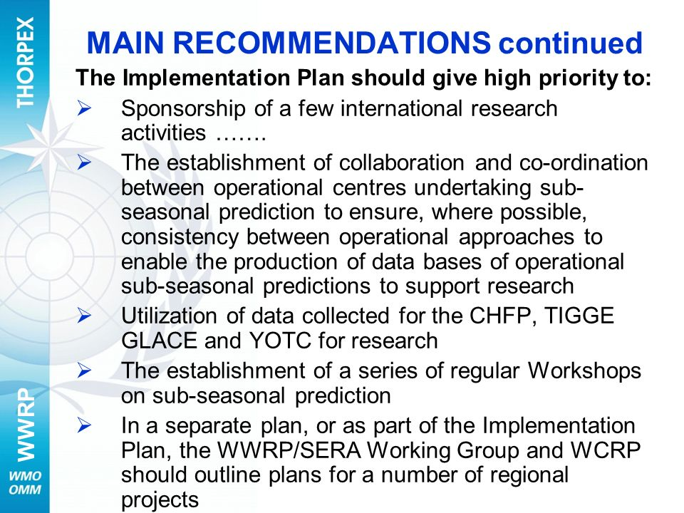 WWRP MAIN RECOMMENDATIONS continued The Implementation Plan should give high priority to: Sponsorship of a few international research activities ……. T