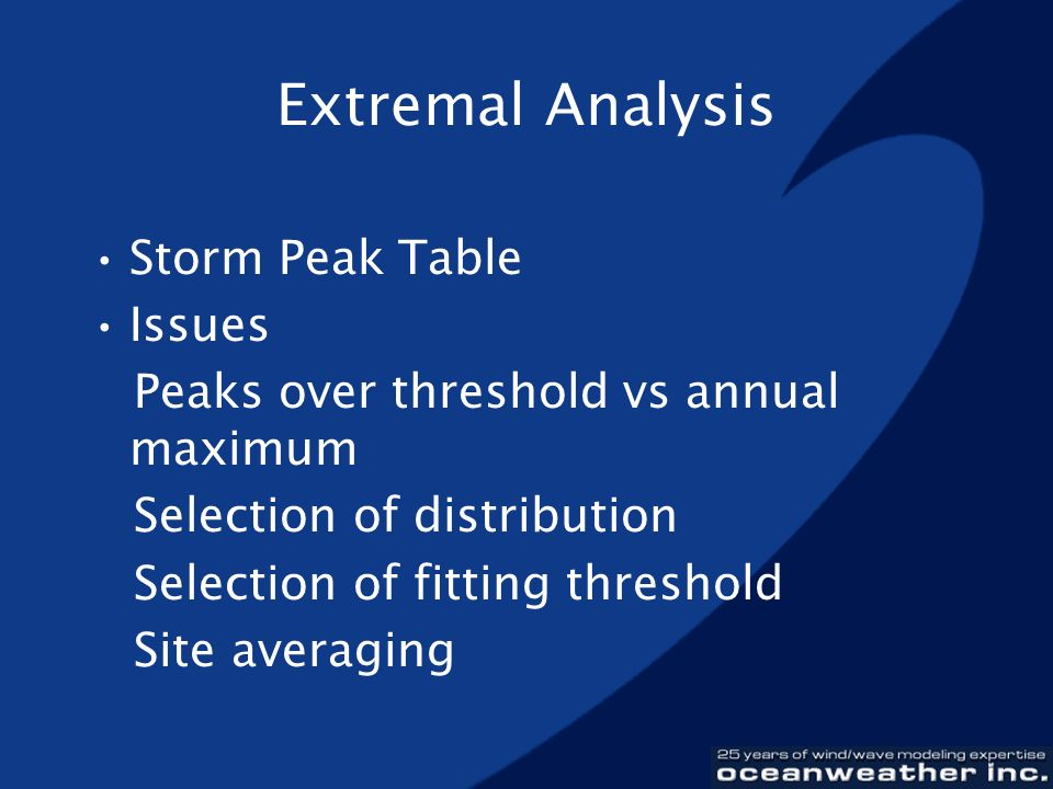 Extremal Analysis Storm Peak Table Issues Peaks over threshold vs annual maximum Selection of distribution Selection of fitting threshold Site averagi