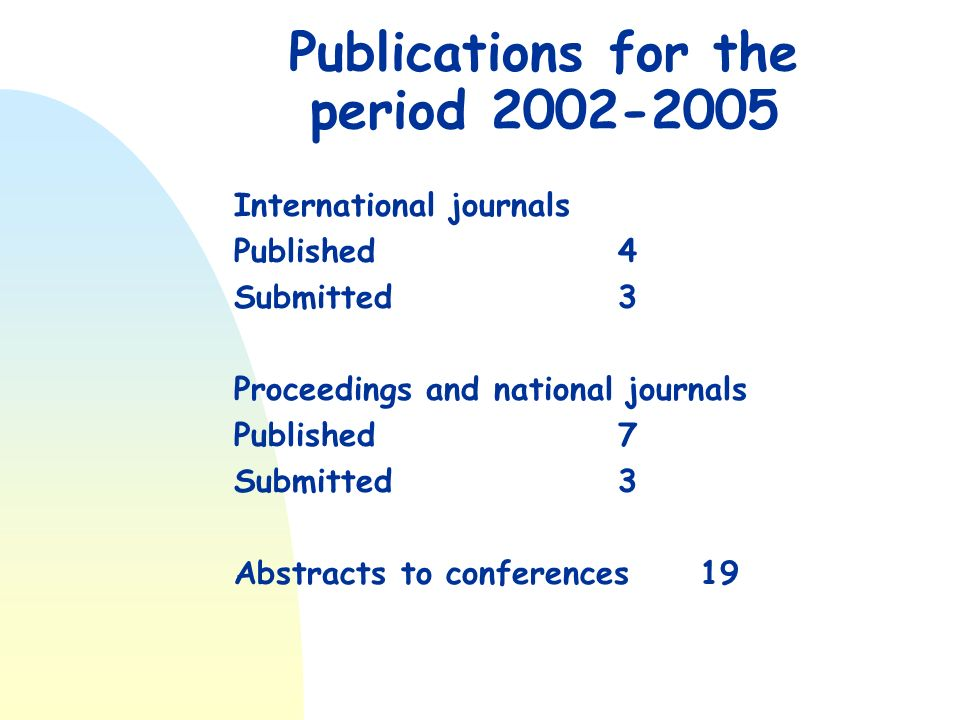 Publications for the period 2002-2005 International journals Published4 Submitted 3 Proceedings and national journals Published7 Submitted3 Abstracts to conferences 19