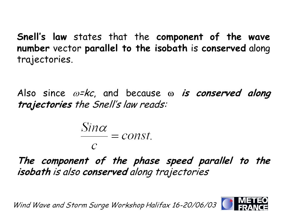 Wind Wave and Storm Surge Workshop Halifax 16-20/06/03 Snells law states that the component of the wave number vector parallel to the isobath is conse