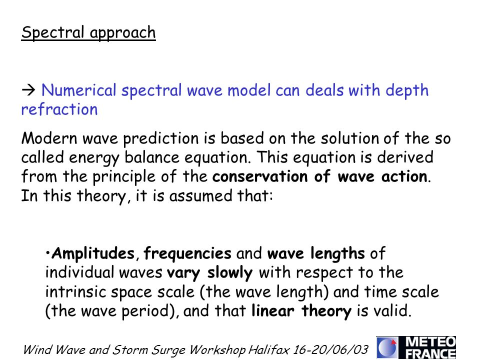 Wind Wave and Storm Surge Workshop Halifax 16-20/06/03 Spectral approach Numerical spectral wave model can deals with depth refraction Modern wave pre