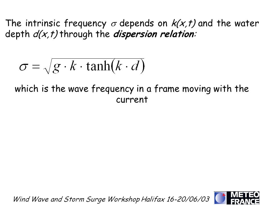 Wind Wave and Storm Surge Workshop Halifax 16-20/06/03 The intrinsic frequency depends on k(x,t) and the water depth d(x,t) through the dispersion rel