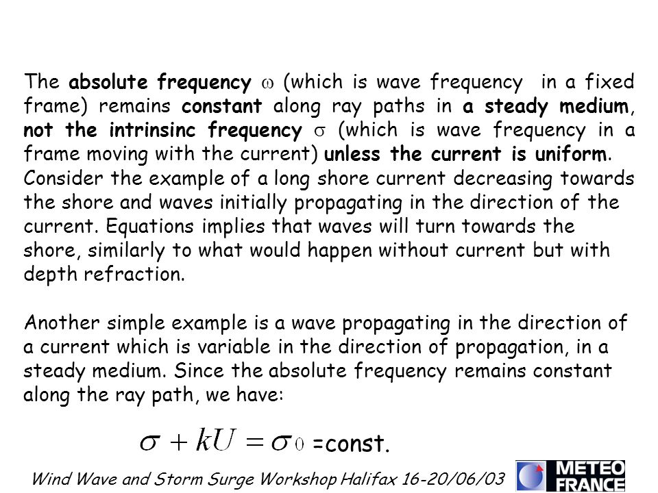 Wind Wave and Storm Surge Workshop Halifax 16-20/06/03 The absolute frequency (which is wave frequency in a fixed frame) remains constant along ray paths in a steady medium, not the intrinsinc frequency (which is wave frequency in a frame moving with the current) unless the current is uniform.