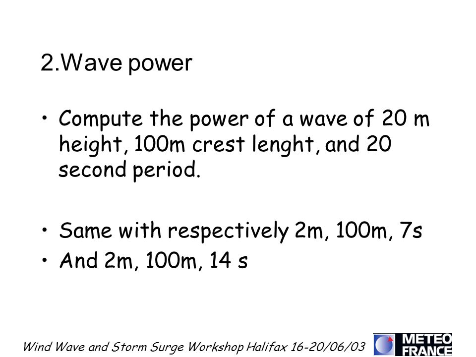 Wind Wave and Storm Surge Workshop Halifax 16-20/06/03 2.Wave power Compute the power of a wave of 20 m height, 100m crest lenght, and 20 second perio