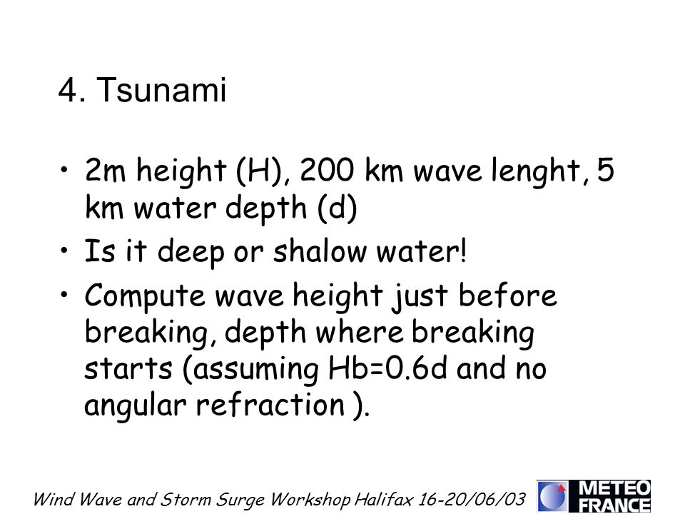 Wind Wave and Storm Surge Workshop Halifax 16-20/06/03 4. Tsunami 2m height (H), 200 km wave lenght, 5 km water depth (d) Is it deep or shalow water!