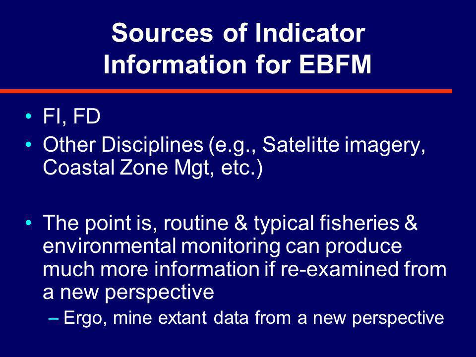 Sources of Indicator Information for EBFM FI, FD Other Disciplines (e.g., Satelitte imagery, Coastal Zone Mgt, etc.) The point is, routine & typical fisheries & environmental monitoring can produce much more information if re-examined from a new perspective –Ergo, mine extant data from a new perspective