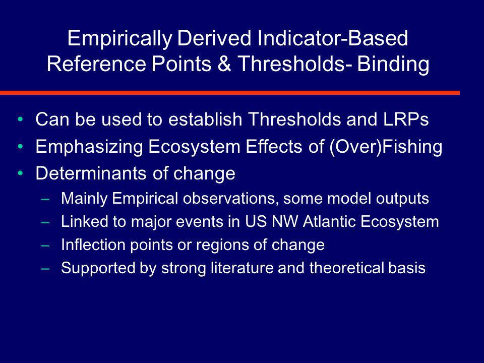 Empirically Derived Indicator-Based Reference Points & Thresholds- Binding Can be used to establish Thresholds and LRPs Emphasizing Ecosystem Effects of (Over)Fishing Determinants of change – Mainly Empirical observations, some model outputs – Linked to major events in US NW Atlantic Ecosystem – Inflection points or regions of change – Supported by strong literature and theoretical basis