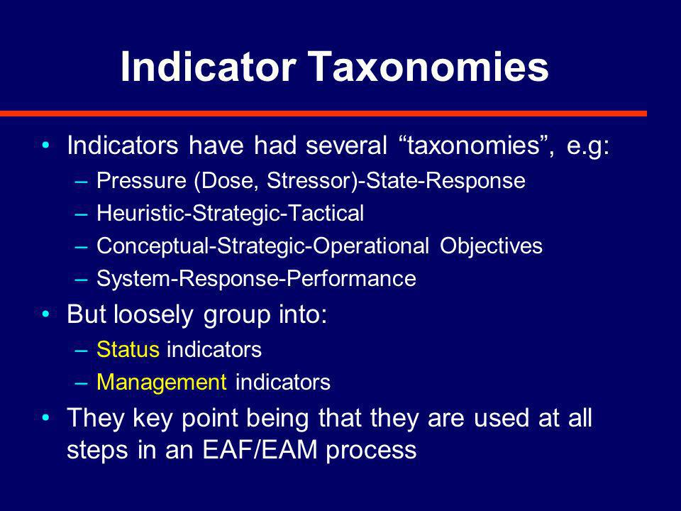 Indicator Taxonomies Indicators have had several taxonomies, e.g: –Pressure (Dose, Stressor)-State-Response –Heuristic-Strategic-Tactical –Conceptual-Strategic-Operational Objectives –System-Response-Performance But loosely group into: –Status indicators –Management indicators They key point being that they are used at all steps in an EAF/EAM process