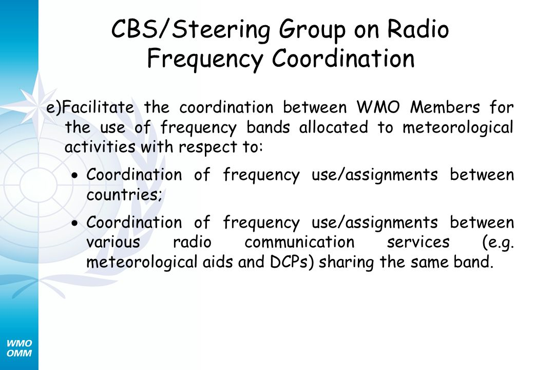 CBS/Steering Group on Radio Frequency Coordination e)Facilitate the coordination between WMO Members for the use of frequency bands allocated to meteorological activities with respect to: Coordination of frequency use/assignments between countries; Coordination of frequency use/assignments between various radio communication services (e.g.