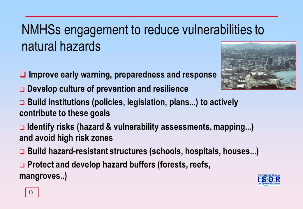 13 NMHSs engagement to reduce vulnerabilities to natural hazards Improve early warning, preparedness and response Develop culture of prevention and re