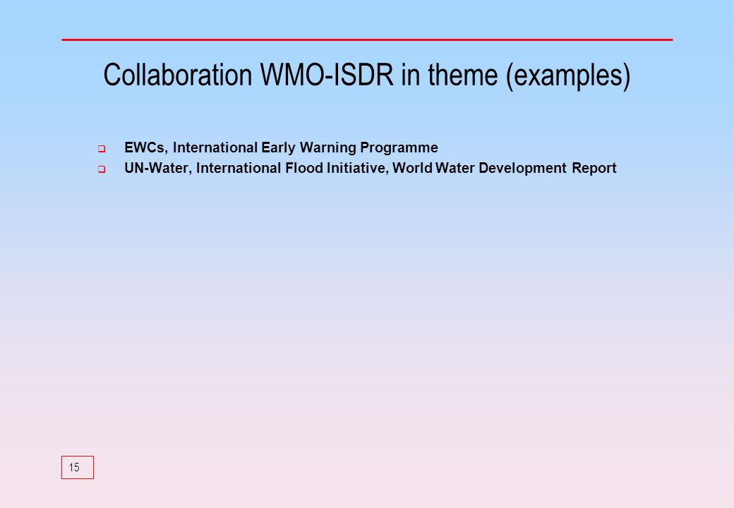 15 Collaboration WMO-ISDR in theme (examples) EWCs, International Early Warning Programme UN-Water, International Flood Initiative, World Water Develo