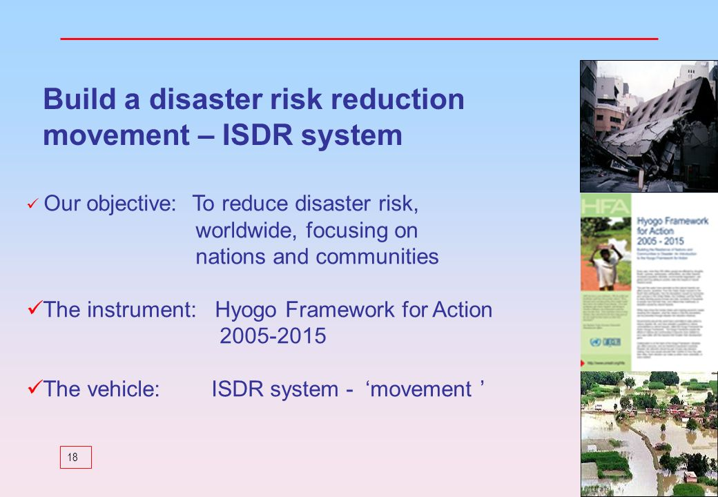 18 Our objective: To reduce disaster risk, worldwide, focusing on nations and communities The instrument: Hyogo Framework for Action 2005-2015 The veh