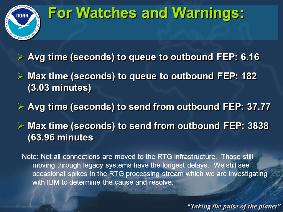 Taking the pulse of the planet For Watches and Warnings: Avg time (seconds) to queue to outbound FEP: 6.16 Max time (seconds) to queue to outbound FEP