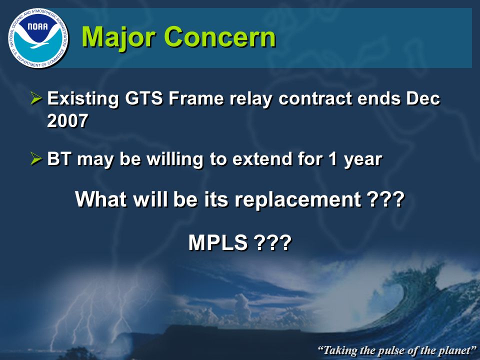 Taking the pulse of the planet Major Concern Existing GTS Frame relay contract ends Dec 2007 BT may be willing to extend for 1 year What will be its r