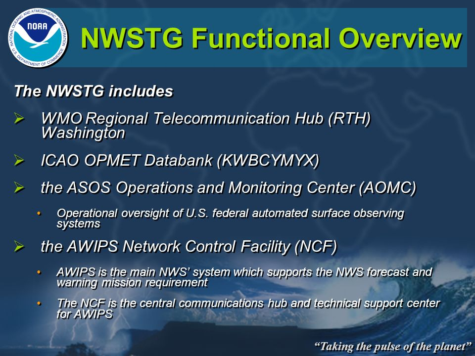 Taking the pulse of the planet NWSTG Functional Overview The NWSTG includes WMO Regional Telecommunication Hub (RTH) Washington ICAO OPMET Databank (K
