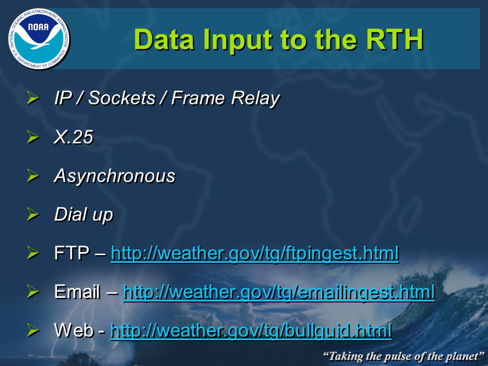 Taking the pulse of the planet Data Input to the RTH IP / Sockets / Frame Relay X.25 Asynchronous Dial up FTP – http://weather.gov/tg/ftpingest.html E