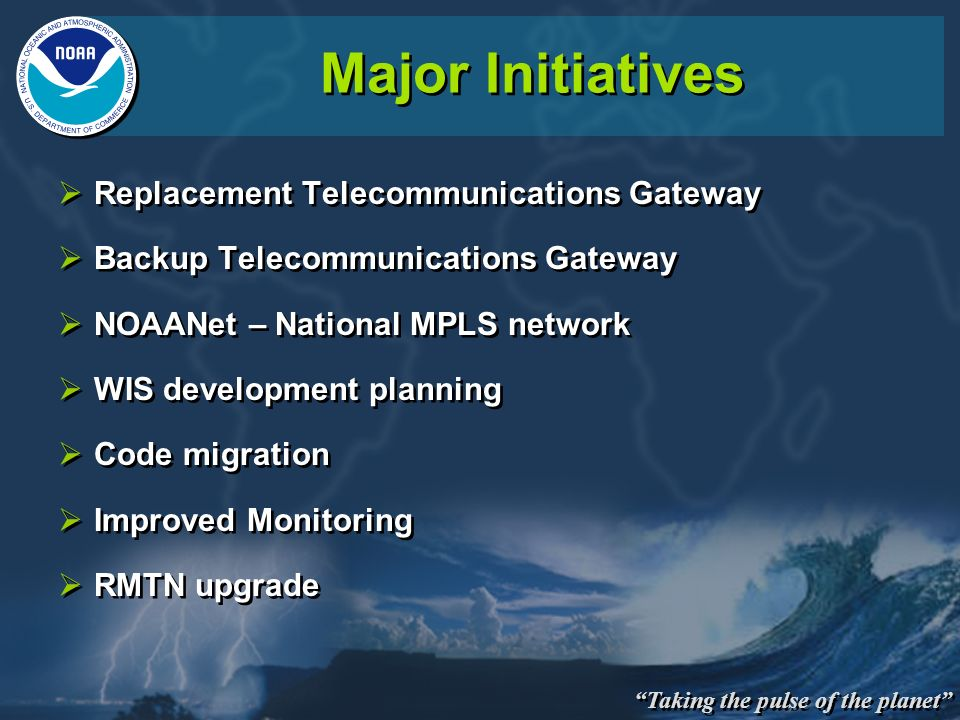 Taking the pulse of the planet Major Initiatives Replacement Telecommunications Gateway Backup Telecommunications Gateway NOAANet – National MPLS netw